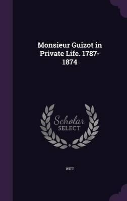 Monsieur Guizot in Private Life. 1787-1874 by WITT