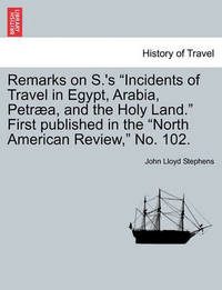 Remarks on S.'s Incidents of Travel in Egypt, Arabia, Petr a, and the Holy Land. First Published in the North American Review, No. 102. by John Lloyd Stephens