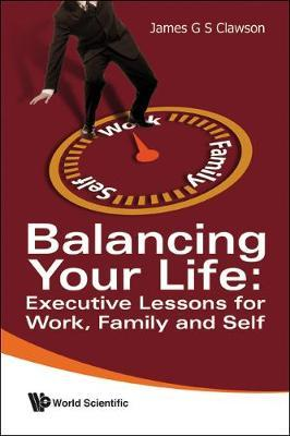 Balancing Your Life: Executive Lessons For Work, Family And Self by James G.S. Clawson