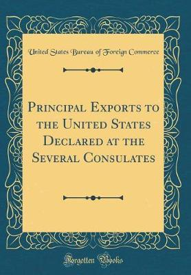 Principal Exports to the United States Declared at the Several Consulates (Classic Reprint) by United States Bureau of Foreig Commerce