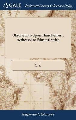 Observations Upon Church-Affairs, Addressed to Principal Smith by X y