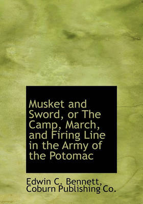 Musket and Sword, or the Camp, March, and Firing Line in the Army of the Potomac by Edwin Clark Bennett image