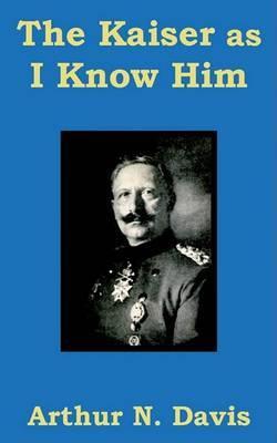 The Kaiser as I Know Him by Arthur N Davis image
