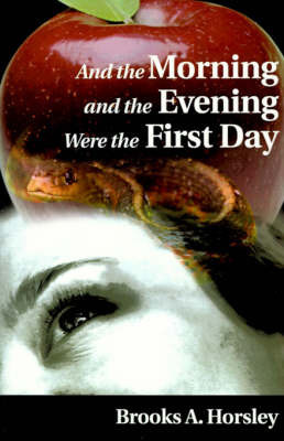 And the Morning and the Evening Were the First Day by Brooks A Horsley