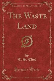 The Waste Land (Classic Reprint) by T.S. Eliot