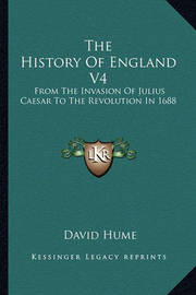 The History of England V4: From the Invasion of Julius Caesar to the Revolution in 1688 by David Hume