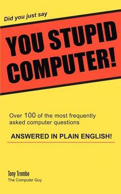 Did You Just Say You Stupid Computer! by Tony Trombo