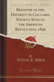 Register of the District of Columbia Society, Sons of the American Revolution, 1896 (Classic Reprint) by William J Rhees
