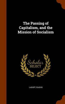 The Passing of Capitalism, and the Mission of Socialism by Isador Ladoff