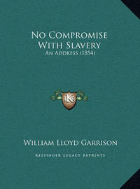 No Compromise with Slavery: An Address (1854) by William Lloyd Garrison