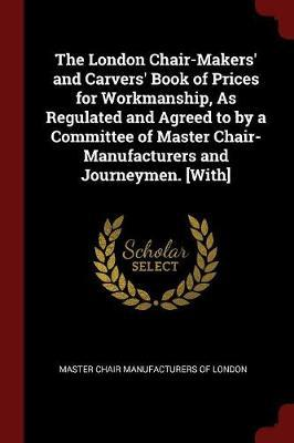 The London Chair-Makers' and Carvers' Book of Prices for Workmanship, as Regulated and Agreed to by a Committee of Master Chair-Manufacturers and Journeymen. [With]
