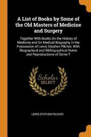 A List of Books by Some of the Old Masters of Medicine and Surgery by Lewis Stephen Pilcher
