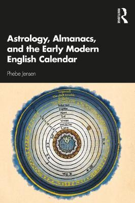 Astrology, Almanacs, and the Early Modern English Calendar by Phebe Jensen