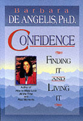 Confidence: Finding it and Living it by Barbara De Angelis