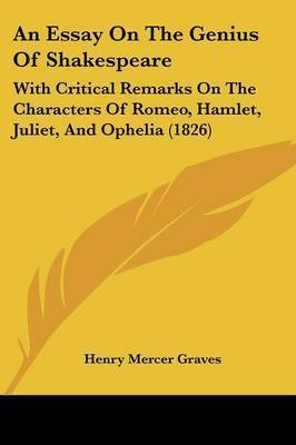 An Essay On The Genius Of Shakespeare: With Critical Remarks On The Characters Of Romeo, Hamlet, Juliet, And Ophelia (1826) by Henry Mercer Graves