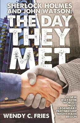 Sherlock Holmes and John Watson: The Day They Met by Wendy C. Fries