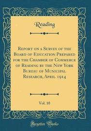 Report on a Survey of the Board of Education Prepared for the Chamber of Commerce of Reading by the New York Bureau of Municipal Research, April 1914, Vol. 10 (Classic Reprint) by Reading Reading image