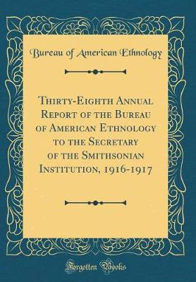 Thirty-Eighth Annual Report of the Bureau of American Ethnology to the Secretary of the Smithsonian Institution, 1916-1917 (Classic Reprint) by Bureau of American Ethnology
