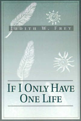 If I Only Have One Life by Judith W. Frey image