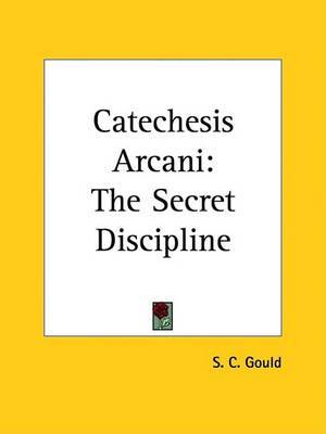 Catechesis Arcani: The Secret Discipline by S. C. Gould image