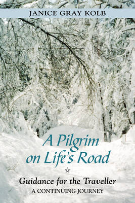 A Pilgrim on Life's Road: Guidance for the Traveller - A Continuing Journey by Janice Gray Kolb