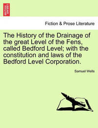 The History of the Drainage of the Great Level of the Fens, Called Bedford Level; With the Constitution and Laws of the Bedford Level Corporation. by Samuel Wells