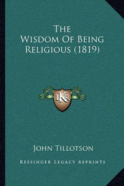 The Wisdom of Being Religious (1819) by John Tillotson