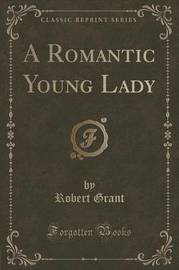 A Romantic Young Lady (Classic Reprint) by Robert Grant
