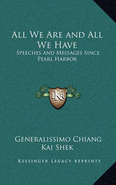 All We Are and All We Have: Speeches and Messages Since Pearl Harbor by Generalissimo Chiang Kai Shek