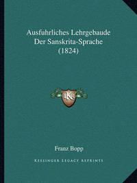Ausfuhrliches Lehrgebaude Der Sanskrita-Sprache (1824) by Franz Bopp