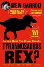 So You Think You Know About Tyrannosaurus Rex? by Ben Garrod