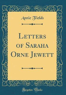 Letters of Saraha Orne Jewett (Classic Reprint) by Annie Fields