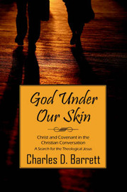 God Under Our Skin: Christ and Covenant in the Christian Conversation (a Serach for the Theological Jesus) by Charles , D. Barrett image