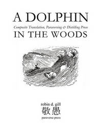 A DOLPHIN IN THE WOODS Composite Translation, Paraversing & Distilling Prose by Robin D Gill