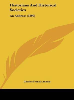 Historians and Historical Societies: An Address (1899) by Charles Francis Adams