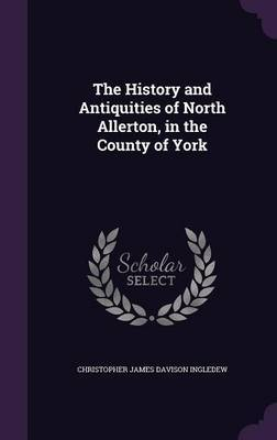The History and Antiquities of North Allerton, in the County of York by Christopher James Davison Ingledew image