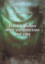 Electric Cables Their Construction and Cost by Daniel Coyle