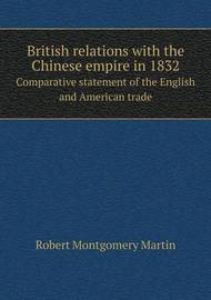 British Relations with the Chinese Empire in 1832 Comparative Statement of the English and American Trade by Robert Montgomery Martin