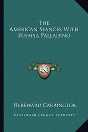 The American Seances with Eusapia Palladino by Hereward Carrington