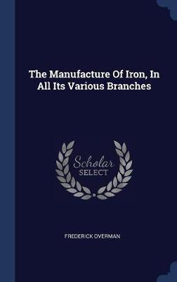 The Manufacture of Iron, in All Its Various Branches by Frederick Overman