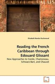 Reading the French Caribbean Though Edouard Glissant by Elizabeth Bowles Duchanaud