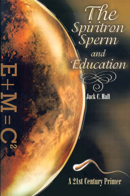 The Spiritron Sperm and Education: A 21st Century Primer by Jack C. Hall image