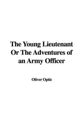 The Young Lieutenant or the Adventures of an Army Officer by Professor Oliver Optic image