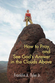 How to Pray, and See God's Answer in the Clouds Above by Franklin a Jr Tyler image
