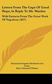 Letters from the Cape of Good Hope, in Reply to Mr. Warden: With Extracts from the Great Work of Napoleon (1817) by Barry Edward O'Meara