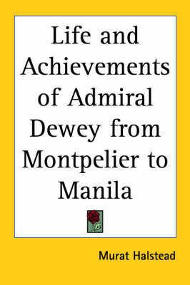 Life and Achievements of Admiral Dewey from Montpelier to Manila by Murat Halstead
