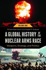 A Global History of the Nuclear Arms Race [2 volumes] by Richard Dean Burns