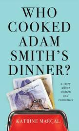 Who Cooked Adam Smith's Dinner? by Katrine Marcal
