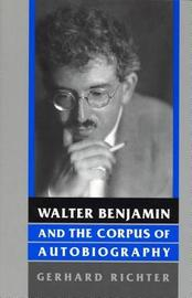 Walter Benjamin and the Corpus of Autobiography by Gerhard Richter