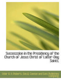 Successsion in the Presidency of the Church of Jesus Christ of Latter-Day Saints, by Elder B. H. Roberts